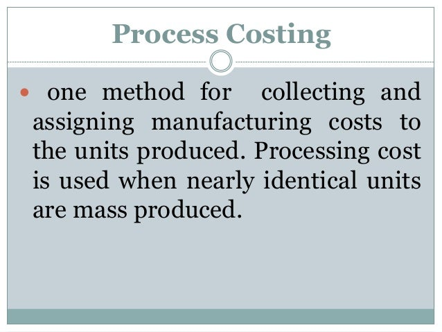 Process Costing  one method for  collecting and assigning manufacturing costs to the units produced. Processing cost is u...