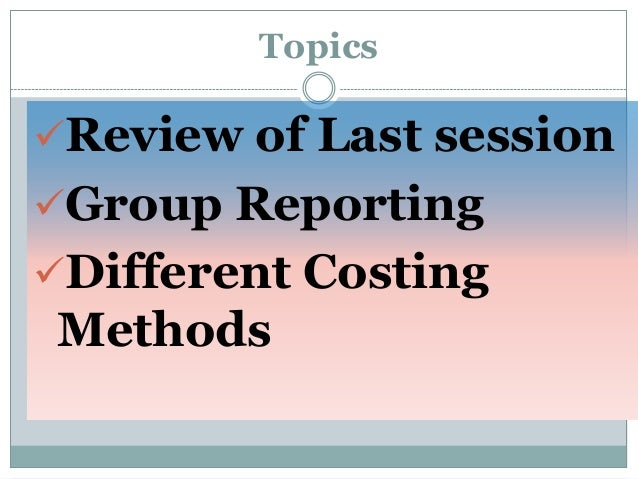 Topics  Review of Last session Group Reporting  Different Costing  Methods