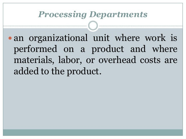 Processing Departments  an organizational unit where work is  performed on a product and where materials, labor, or overh...