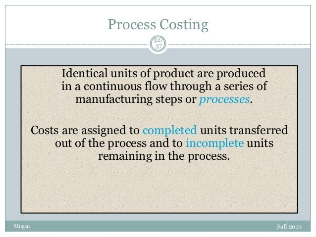 Process Costing 32/ 37  Identical units of product are produced in a continuous flow through a series of manufacturing ste...
