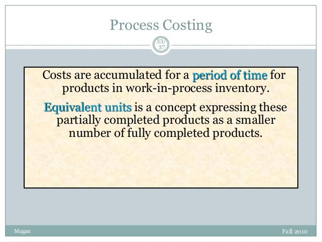 Process Costing 33/ 37  Costs are accumulated for a period of time for products in work-in-process inventory. Equivalent u...