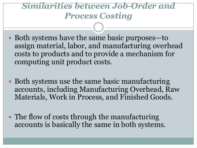 Similarities between Job-Order and Process Costing  Both systems have the same basic purposes—to  assign material, labor,...