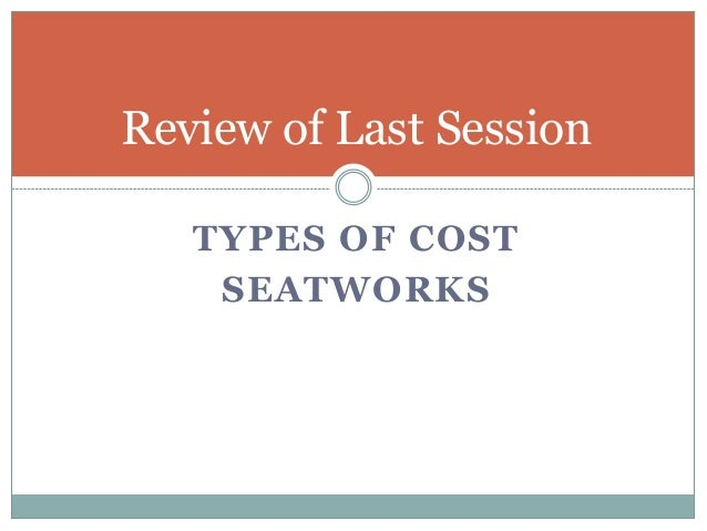 Review of Last Session TYPES OF COST SEATWORKS