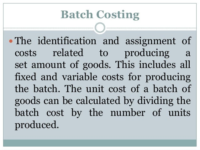 Batch Costing  The identification and assignment of  costs related to producing a set amount of goods. This includes all ...
