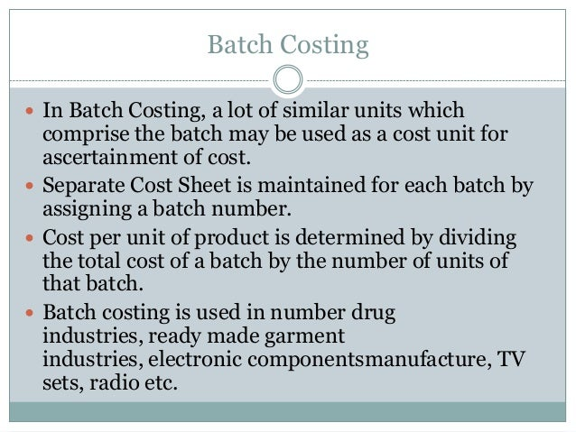 Batch Costing  In Batch Costing, a lot of similar units which  comprise the batch may be used as a cost unit for ascertai...