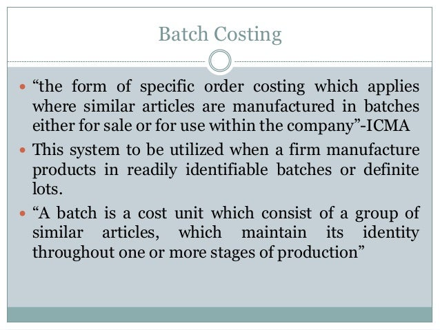 """Batch Costing  """"the form of specific order costing which applies  where similar articles are manufactured in batches eith..."""