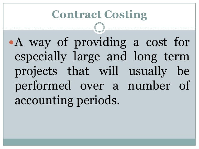 Contract Costing A way of providing a cost for  especially large and long term projects that will usually be performed ov...