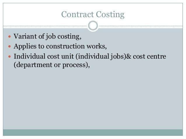 Contract Costing  Variant of job costing,  Applies to construction works,  Individual cost unit (individual jobs)& cost...