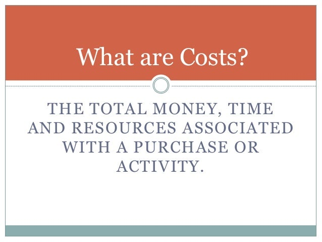 What are Costs? THE TOTAL MONEY, TIME AND RESOURCES ASSOCIATED WITH A PURCHASE OR ACTIVITY.