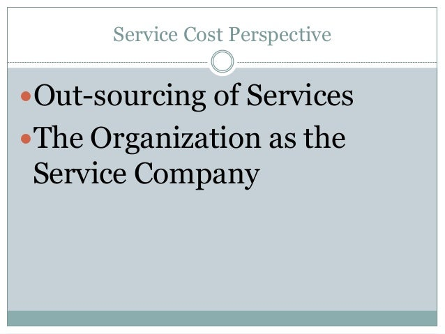 Service Cost Perspective  Out-sourcing of Services The Organization as the  Service Company