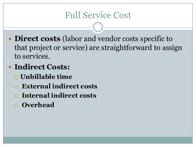 Full Service Cost  Direct costs (labor and vendor costs specific to  that project or service) are straightforward to assi...