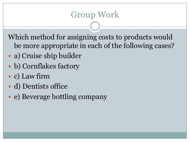 Group Work Which method for assigning costs to products would be more appropriate in each of the following cases?  a) Cru...
