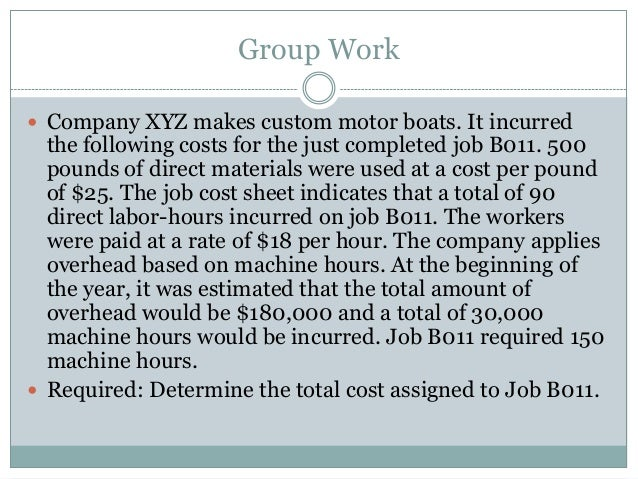 Group Work  Company XYZ makes custom motor boats. It incurred  the following costs for the just completed job B011. 500 p...