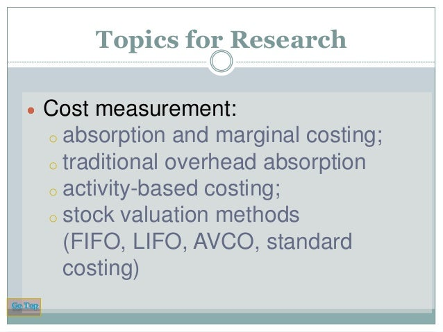Topics for Research Cost measurement: o absorption and marginal costing; o traditional overhead absorption o activity-base...
