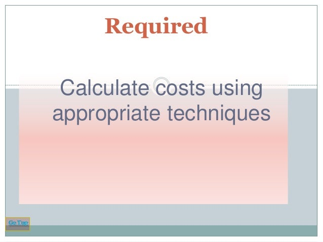 Required Calculate costs using appropriate techniques  Go Top