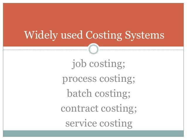Widely used Costing Systems job costing; process costing; batch costing; contract costing; service costing