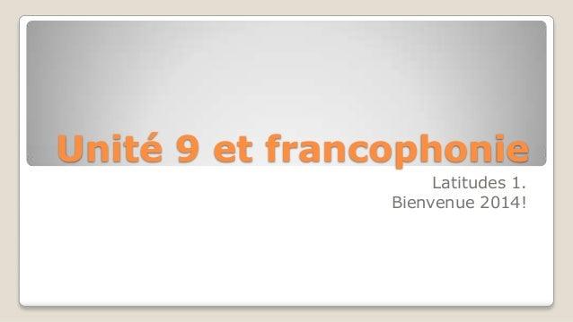 Unité 9 et francophonie Latitudes 1. Bienvenue 2014!