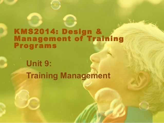 KMS2014: Design &Management of Tr ainingPr og r ams  Unit 9:  Training Management