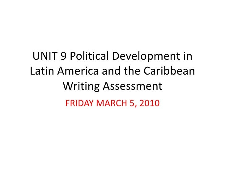 UNIT 9 Political Development in Latin America and the Caribbean Writing Assessment <br />FRIDAY MARCH 5, 2010 <br />