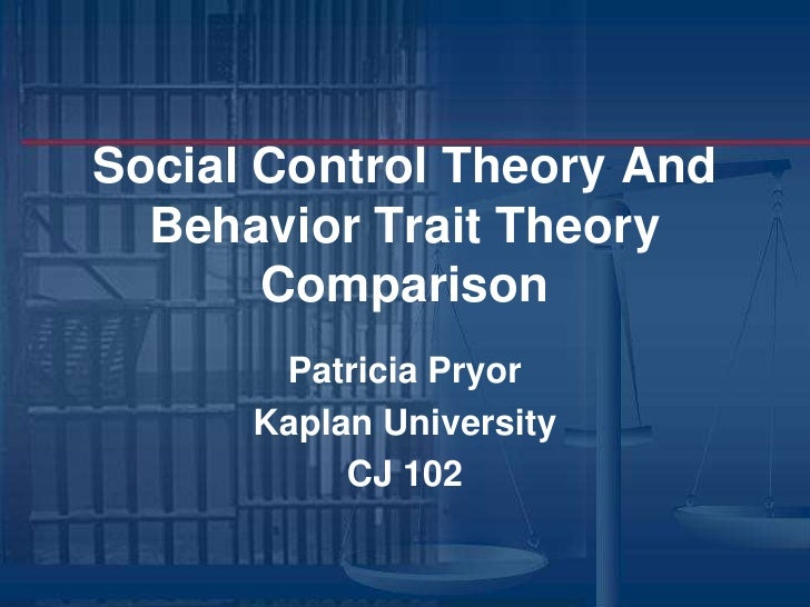 Social Control Theory And Behavior Trait Theory Comparison<br />Patricia Pryor <br />Kaplan University <br />CJ 102<br />