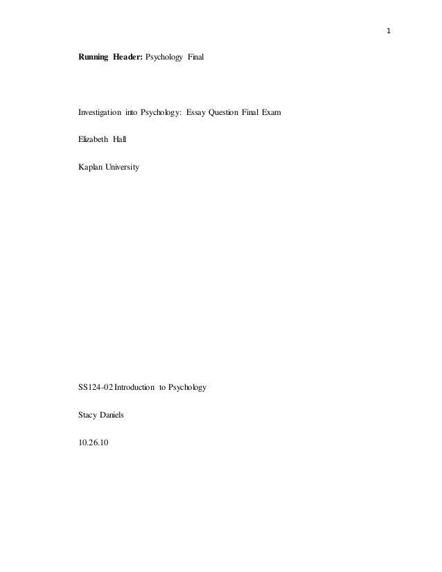1 Running Header: Psychology Final Investigation into Psychology: Essay Question Final Exam Elizabeth Hall Kaplan Universi...