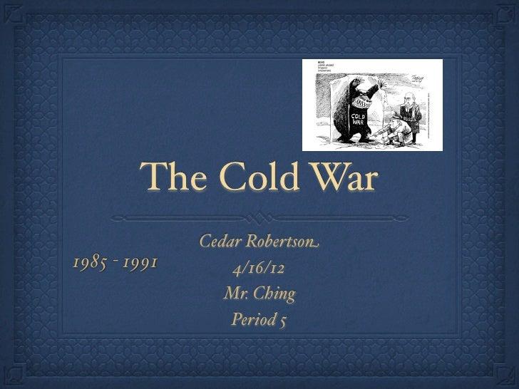 The Cold War              Cedar Robertson1985 - 1991       4/16/12                 Mr. Ching                  Period 5
