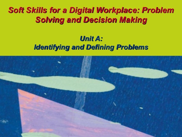 Soft Skills for a Digital Workplace: Problem       Solving and Decision Making                    Unit A:      Identifying...