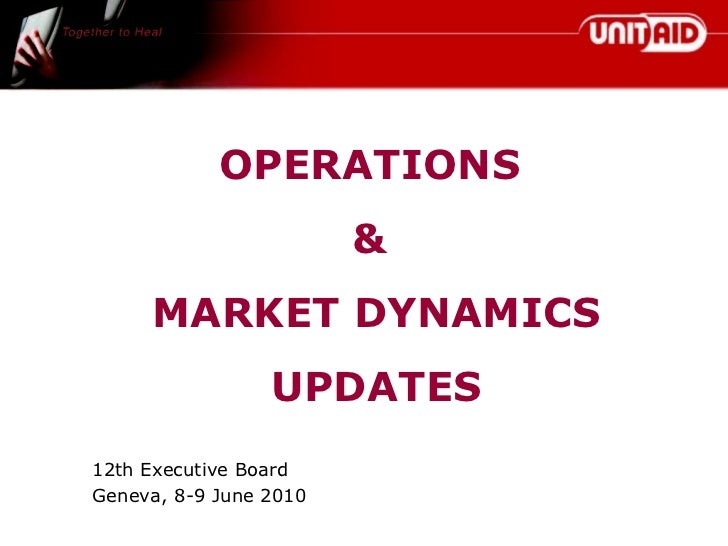 OPERATIONS  &  MARKET DYNAMICS UPDATES 12th Executive Board Geneva, 8-9 June 2010