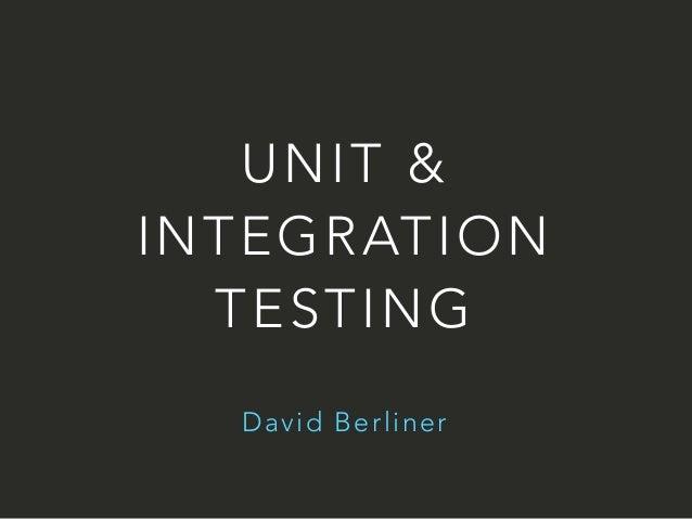 UNIT &  INTEGRATION  TESTING  David Berliner
