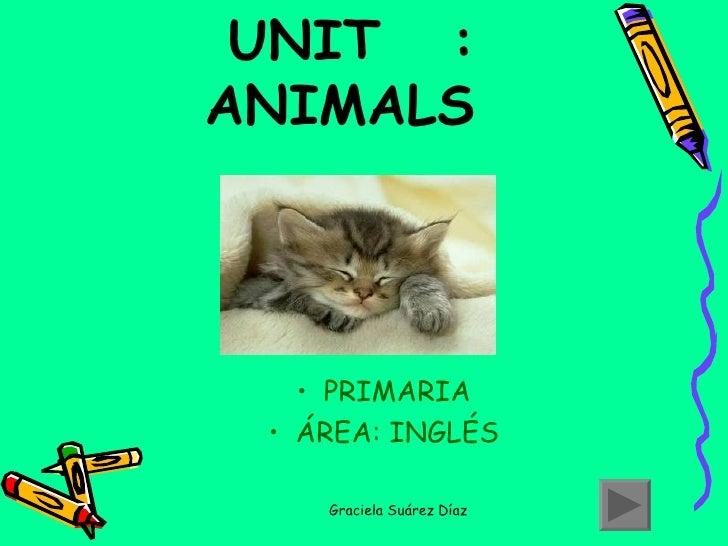 UNIT  :  ANIMALS <ul><li>PRIMARIA </li></ul><ul><li>ÁREA: INGLÉS </li></ul>Graciela Suárez Díaz