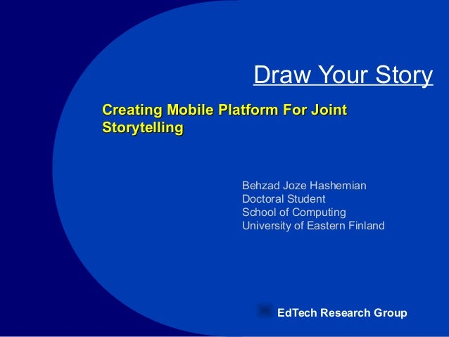 Draw Your Story EdTech Research Group Behzad Joze Hashemian Doctoral Student School of Computing University of Eastern Fin...