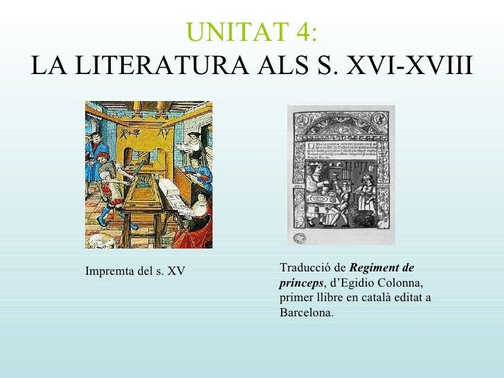 UNITAT 4: LA LITERATURA ALS S. XVI-XVIII Impremta del s. XV Traducció de  Regiment de prínceps , d'Egidio Colonna, primer ...
