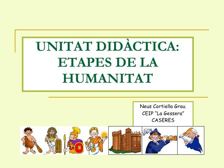 """UNITAT DIDÀCTICA: ETAPES DE LA HUMANITAT Neus Cortiella Grau. CEIP """"La Gessera"""" CASERES"""