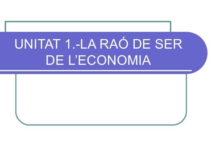 UNITAT 1.-LA RAÓ DE SER DE L'ECONOMIA