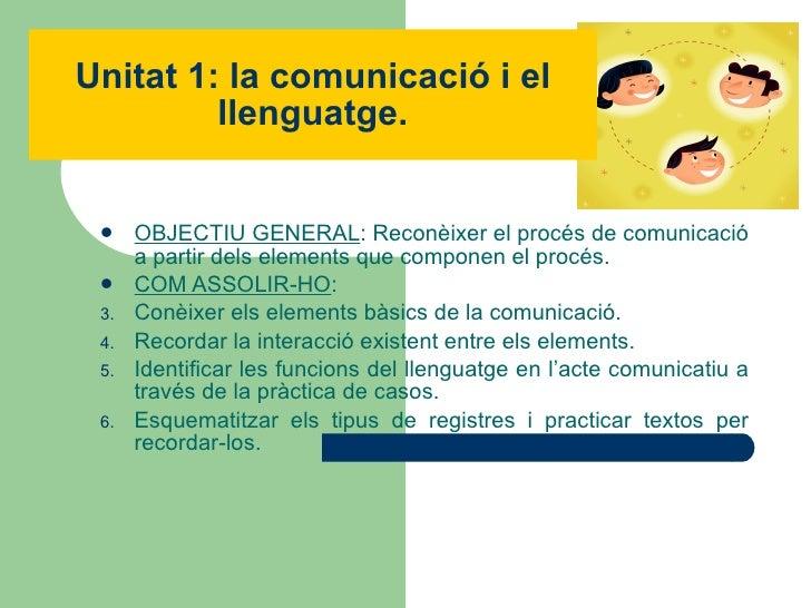 Unitat 1: la comunicació i el llenguatge. <ul><li>OBJECTIU GENERAL : Reconèixer el procés de comunicació a partir dels ele...