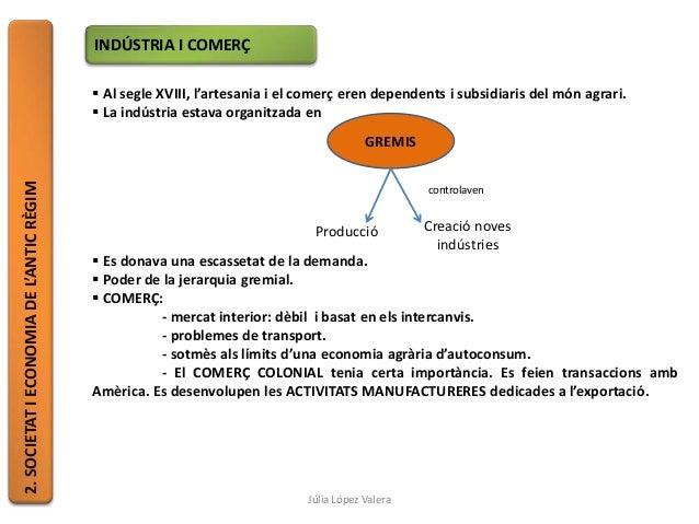 2.SOCIETATIECONOMIADEL'ANTICRÈGIM INDÚSTRIA I COMERÇ  Al segle XVIII, l'artesania i el comerç eren dependents i subsidiar...