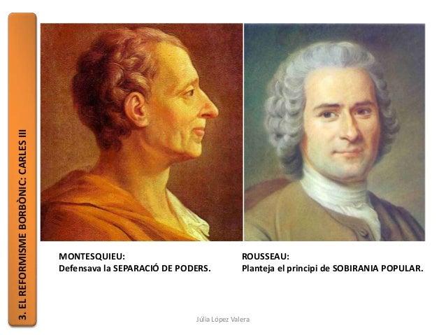 3.ELREFORMISMEBORBÒNIC:CARLESIII MONTESQUIEU: Defensava la SEPARACIÓ DE PODERS. ROUSSEAU: Planteja el principi de SOBIRANI...