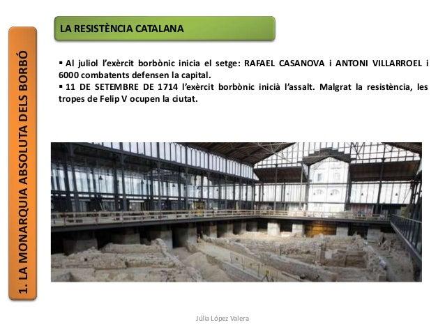 1.LAMONARQUIAABSOLUTADELSBORBÓ LA RESISTÈNCIA CATALANA  Al juliol l'exèrcit borbònic inicia el setge: RAFAEL CASANOVA i A...