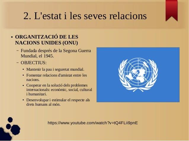 2. L'estat i les seves relacions ● ORGANITZACIÓ DE LES NACIONS UNIDES (ONU) – Fundada després de la Segona Guerra Mundial,...