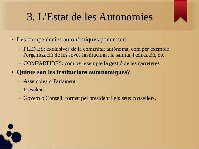 3. L'Estat de les Autonomies ● Les competències autonòmiques poden ser: – PLENES: exclusives de la comunitat autònoma, com...