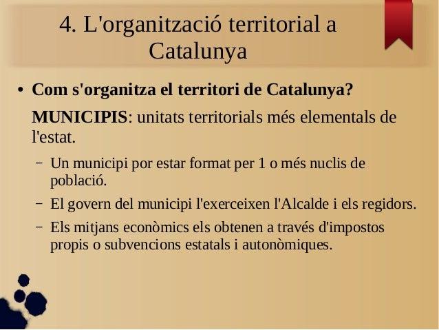 4. L'organització territorial a Catalunya ● Com s'organitza el territori de Catalunya? MUNICIPIS: unitats territorials més...