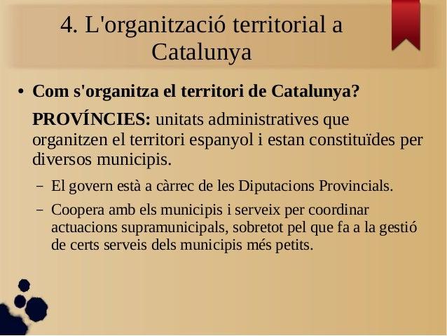 4. L'organització territorial a Catalunya ● Com s'organitza el territori de Catalunya? PROVÍNCIES: unitats administratives...