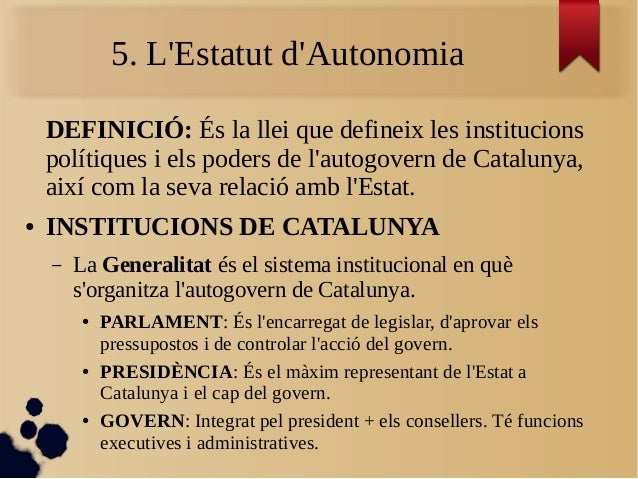 5. L'Estatut d'Autonomia DEFINICIÓ: És la llei que defineix les institucions polítiques i els poders de l'autogovern de Ca...