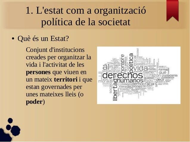1. L'estat com a organització política de la societat ● Què és un Estat? Conjunt d'institucions creades per organitzar la ...