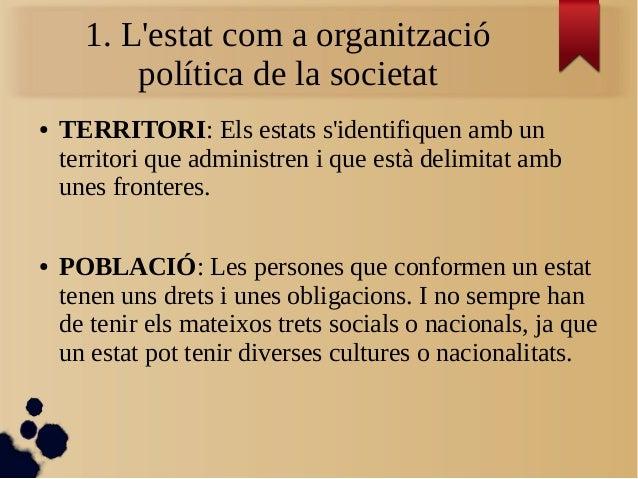 1. L'estat com a organització política de la societat ● TERRITORI: Els estats s'identifiquen amb un territori que administ...