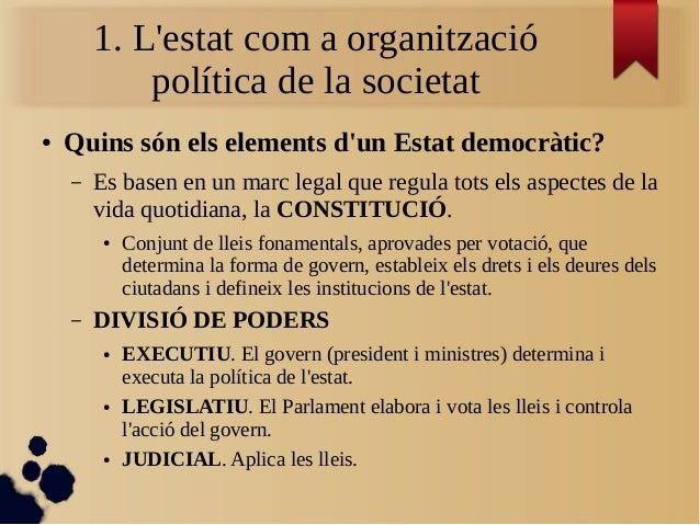 1. L'estat com a organització política de la societat ● Quins són els elements d'un Estat democràtic? – Es basen en un mar...