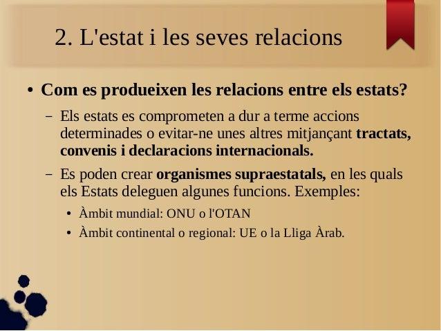 2. L'estat i les seves relacions ● Com es produeixen les relacions entre els estats? – Els estats es comprometen a dur a t...