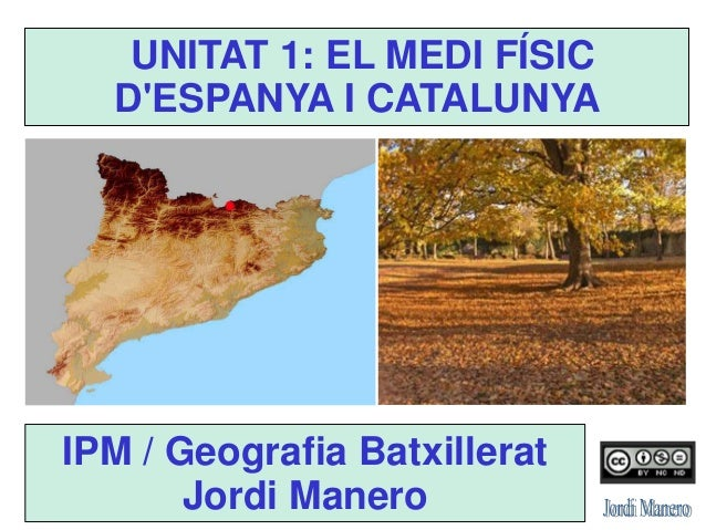 UNITAT 1: EL MEDI FÍSIC D'ESPANYA I CATALUNYA IPM / Geografia Batxillerat Jordi Manero
