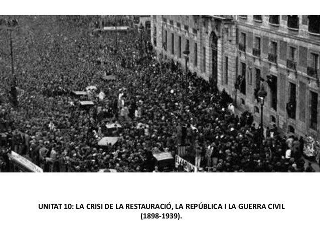 UNITAT 10: LA CRISI DE LA RESTAURACIÓ, LA REPÚBLICA I LA GUERRA CIVIL (1898-1939).