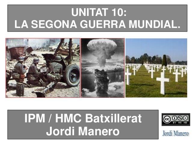 UNITAT 10: LA SEGONA GUERRA MUNDIAL. IPM / HMC Batxillerat Jordi Manero